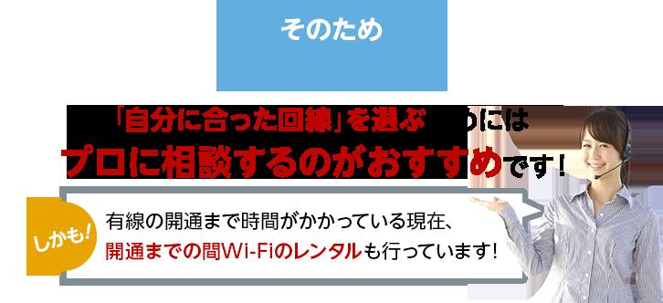 そのため「自分に合った回線」を選ぶためにはプロに相談するのがおすすめです!しかも!有線の開通まで時間がかかっている現在、開通までの間Wi-Fiのレンタルも行っています!