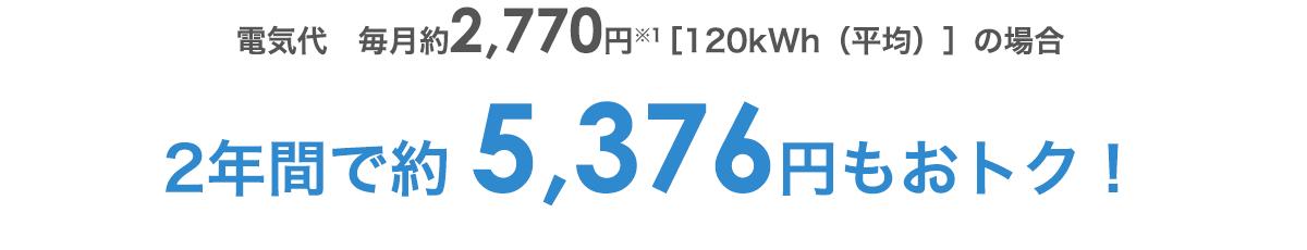 電気代 毎月約2,770円(平均120kWh)の場合2年間で約5,376円もおトク!